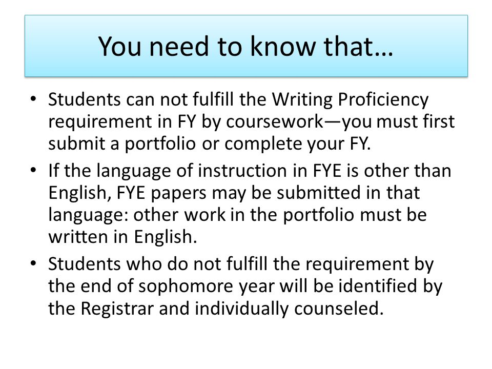 You need to know that… Students can not fulfill the Writing Proficiency requirement in FY by coursework—you must first submit a portfolio or complete your FY.