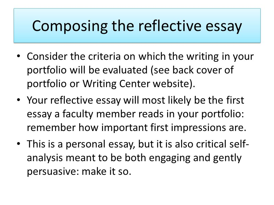 Composing the reflective essay Consider the criteria on which the writing in your portfolio will be evaluated (see back cover of portfolio or Writing Center website).