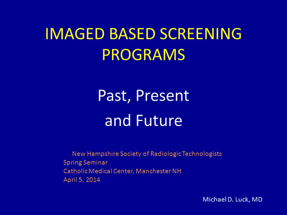 Learning Objectives Identify the purpose and rationale of screening and preventive medicine Define the role of radiologic imaging in finding occult disease of the breast, colon, lung, circulatory system Identify the parts of a successful screening program using LDCT for lung cancer Define future directions for imaging in detecting disease in asymptomatic patients