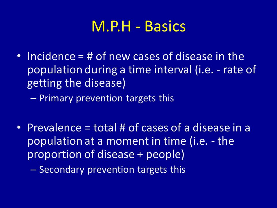 M.P.H - Basics Incidence = # of new cases of disease in the population during a time interval (i.e.