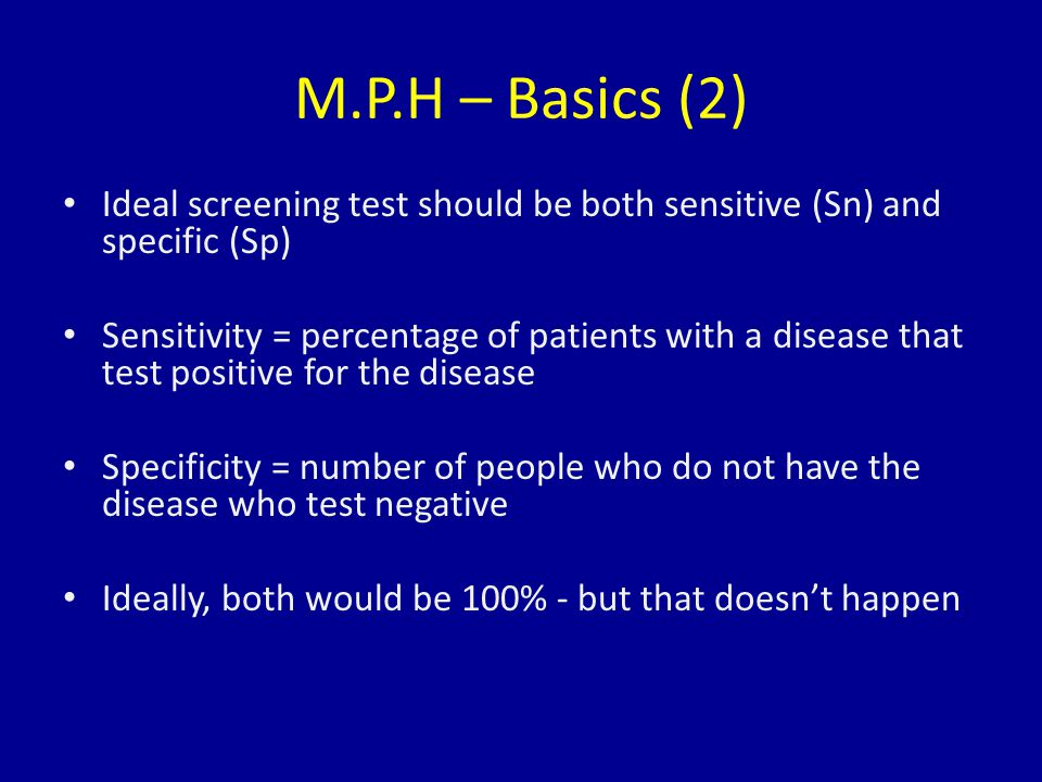 M.P.H – Basics (2) Ideal screening test should be both sensitive (Sn) and specific (Sp) Sensitivity = percentage of patients with a disease that test