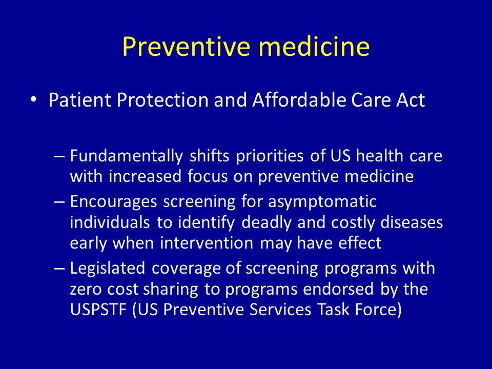 Preventive medicine Patient Protection and Affordable Care Act – Fundamentally shifts priorities of US health care with increased focus on preventive medicine – Encourages screening for asymptomatic individuals to identify deadly and costly diseases early when intervention may have effect – Legislated coverage of screening programs with zero cost sharing to programs endorsed by the USPSTF (US Preventive Services Task Force)
