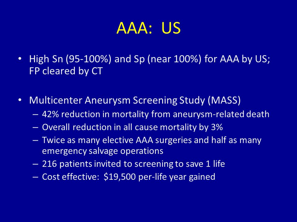 AAA: US High Sn (95-100%) and Sp (near 100%) for AAA by US; FP cleared by CT Multicenter Aneurysm Screening Study (MASS) – 42% reduction in mortality from aneurysm-related death – Overall reduction in all cause mortality by 3% – Twice as many elective AAA surgeries and half as many emergency salvage operations – 216 patients invited to screening to save 1 life – Cost effective: $19,500 per-life year gained