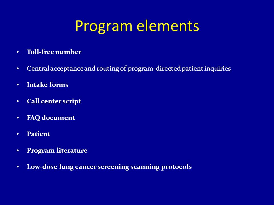 Program elements Toll-free number Central acceptance and routing of program-directed patient inquiries Intake forms Call center script FAQ document Patient Program literature Low-dose lung cancer screening scanning protocols