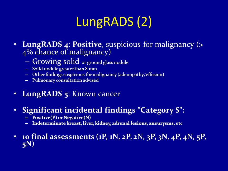 LungRADS (2) LungRADS 4: Positive, suspicious for malignancy (> 4% chance of malignancy) – Growing solid or ground glass nodule – Solid nodule greater than 8 mm – Other findings suspicious for malignancy (adenopathy/effusion) – Pulmonary consultation advised LungRADS 5: Known cancer Significant incidental findings Category S : – Positive(P) or Negative(N) – Indeterminate breast, liver, kidney, adrenal lesions, aneurysms, etc 10 final assessments (1P, 1N, 2P, 2N, 3P, 3N, 4P, 4N, 5P, 5N)