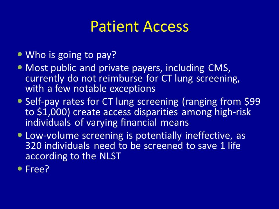 Patient Access Who is going to pay? Most public and private payers, including CMS, currently do not reimburse for CT lung screening, with a few notabl