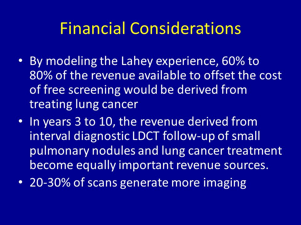 Financial Considerations By modeling the Lahey experience, 60% to 80% of the revenue available to offset the cost of free screening would be derived f