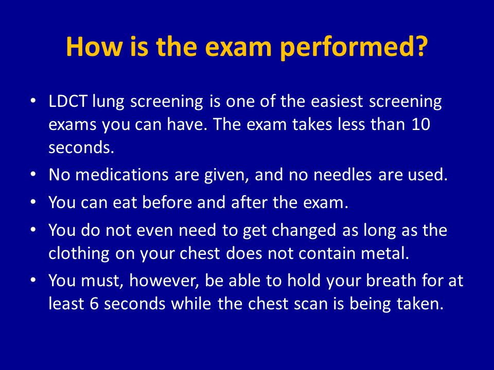 How is the exam performed? LDCT lung screening is one of the easiest screening exams you can have. The exam takes less than 10 seconds. No medications