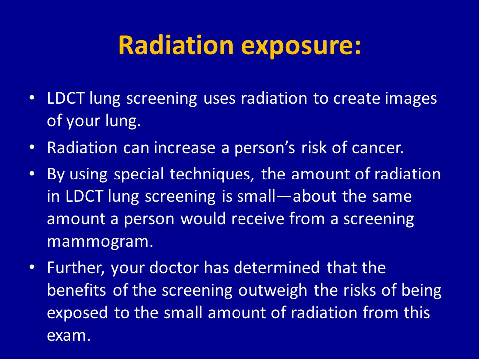 Radiation exposure: LDCT lung screening uses radiation to create images of your lung.