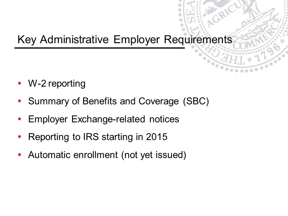 Key Administrative Employer Requirements  W-2 reporting  Summary of Benefits and Coverage (SBC)  Employer Exchange-related notices  Reporting to IRS starting in 2015  Automatic enrollment (not yet issued)