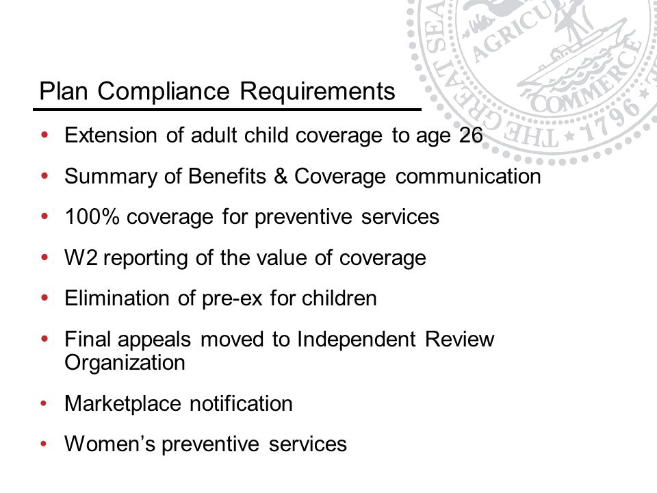 Plan Compliance Requirements  Extension of adult child coverage to age 26  Summary of Benefits & Coverage communication  100% coverage for preventive services  W2 reporting of the value of coverage  Elimination of pre-ex for children  Final appeals moved to Independent Review Organization Marketplace notification Women's preventive services