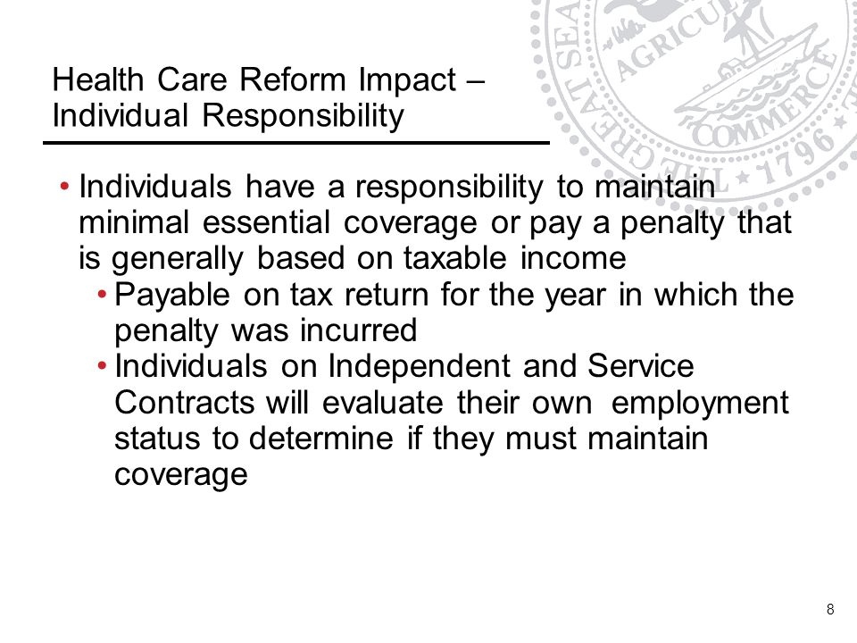 Health Care Reform Impact – Individual Responsibility Individuals have a responsibility to maintain minimal essential coverage or pay a penalty that is generally based on taxable income Payable on tax return for the year in which the penalty was incurred Individuals on Independent and Service Contracts will evaluate their own employment status to determine if they must maintain coverage 8