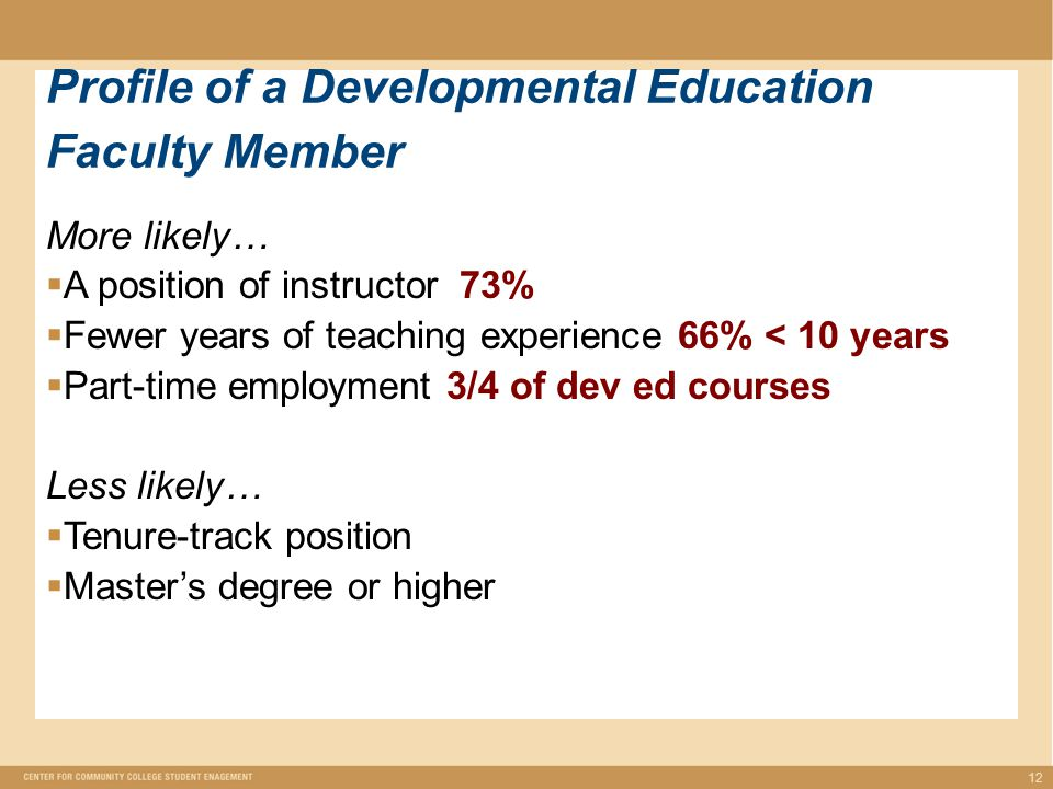 More likely…  A position of instructor 73%  Fewer years of teaching experience 66% < 10 years  Part-time employment 3/4 of dev ed courses Less likely…  Tenure-track position  Master's degree or higher 12 Profile of a Developmental Education Faculty Member