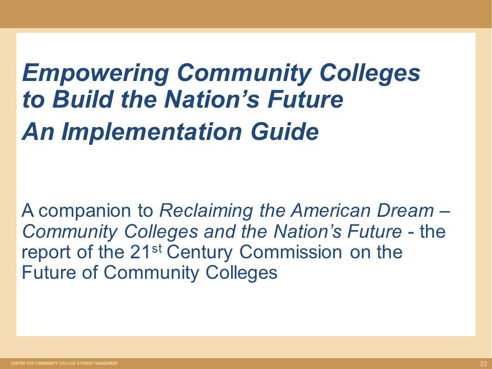 Empowering Community Colleges to Build the Nation's Future An Implementation Guide A companion to Reclaiming the American Dream – Community Colleges and the Nation's Future - the report of the 21 st Century Commission on the Future of Community Colleges 22