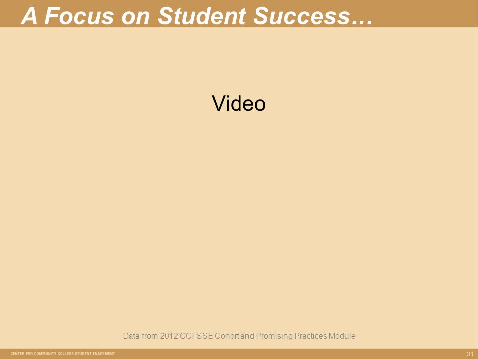 A Focus on Student Success… Data from 2012 CCFSSE Cohort and Promising Practices Module 31 Video