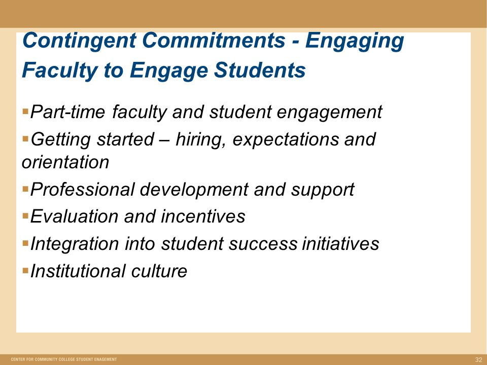  Part-time faculty and student engagement  Getting started – hiring, expectations and orientation  Professional development and support  Evaluation and incentives  Integration into student success initiatives  Institutional culture 32 Contingent Commitments - Engaging Faculty to Engage Students