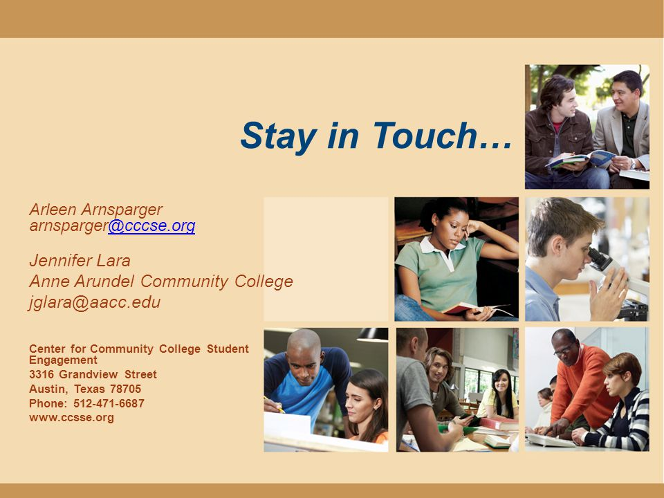 Stay in Touch… Arleen Arnsparger Jennifer Lara Anne Arundel Community College Center for Community College Student Engagement 3316 Grandview Street Austin, Texas Phone: