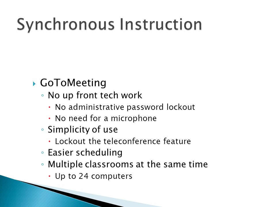  GoToMeeting ◦ No up front tech work  No administrative password lockout  No need for a microphone ◦ Simplicity of use  Lockout the teleconference feature ◦ Easier scheduling ◦ Multiple classrooms at the same time  Up to 24 computers