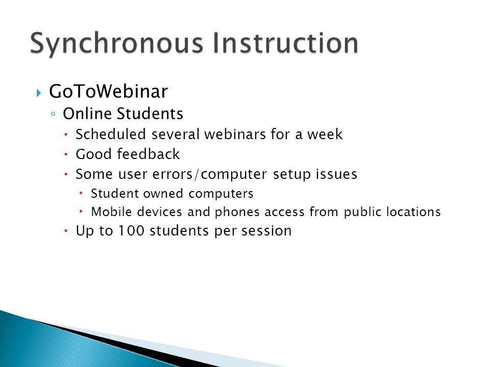  GoToWebinar ◦ Online Students  Scheduled several webinars for a week  Good feedback  Some user errors/computer setup issues  Student owned computers  Mobile devices and phones access from public locations  Up to 100 students per session