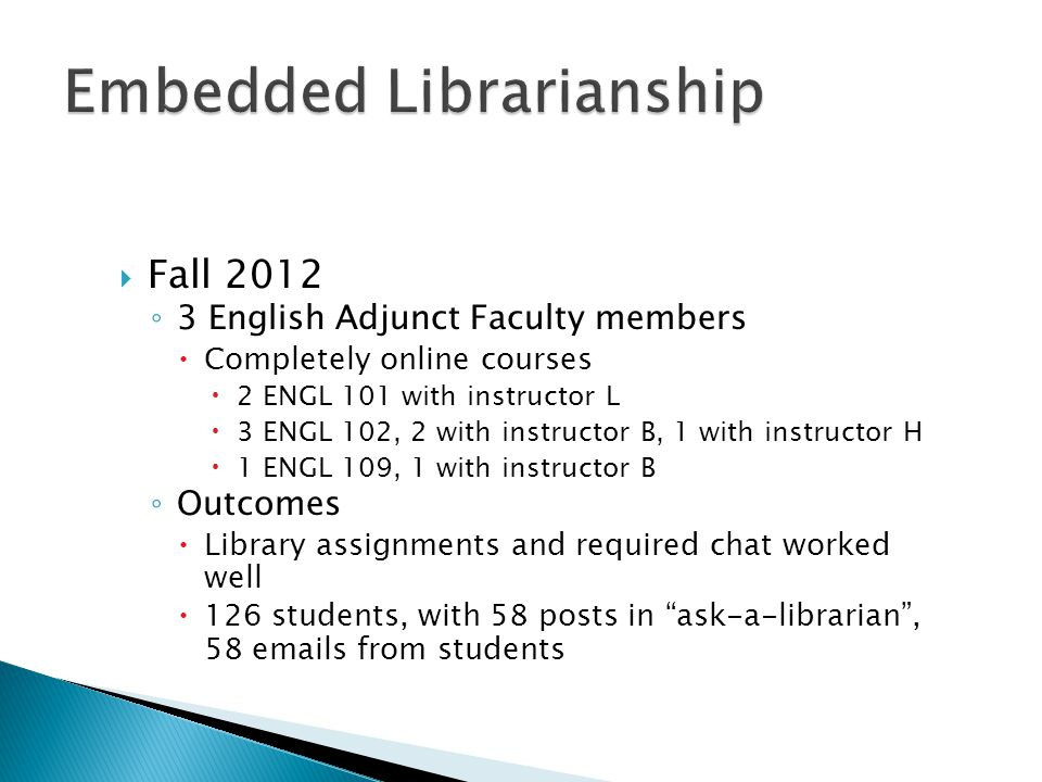  Fall 2012 ◦ 3 English Adjunct Faculty members  Completely online courses  2 ENGL 101 with instructor L  3 ENGL 102, 2 with instructor B, 1 with instructor H  1 ENGL 109, 1 with instructor B ◦ Outcomes  Library assignments and required chat worked well  126 students, with 58 posts in ask-a-librarian , 58 emails from students