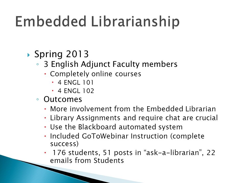  Spring 2013 ◦ 3 English Adjunct Faculty members  Completely online courses  4 ENGL 101  4 ENGL 102 ◦ Outcomes  More involvement from the Embedded Librarian  Library Assignments and require chat are crucial  Use the Blackboard automated system  Included GoToWebinar Instruction (complete success)  176 students, 51 posts in ask-a-librarian , 22 emails from Students