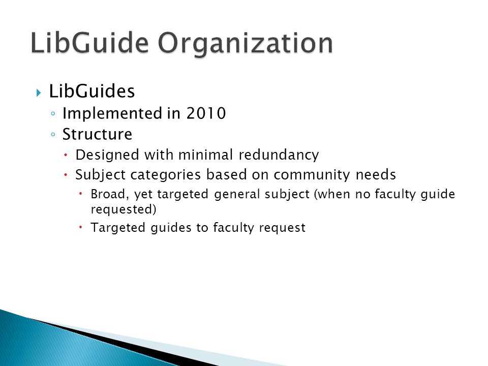  LibGuides ◦ Implemented in 2010 ◦ Structure  Designed with minimal redundancy  Subject categories based on community needs  Broad, yet targeted general subject (when no faculty guide requested)  Targeted guides to faculty request