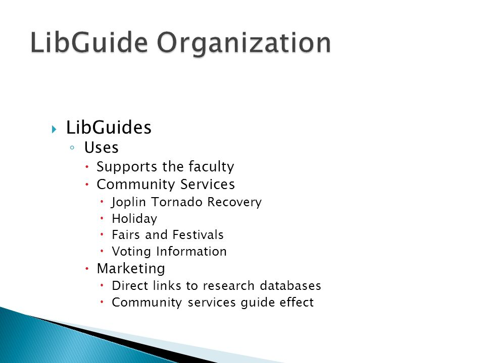  LibGuides ◦ Uses  Supports the faculty  Community Services  Joplin Tornado Recovery  Holiday  Fairs and Festivals  Voting Information  Marketing  Direct links to research databases  Community services guide effect