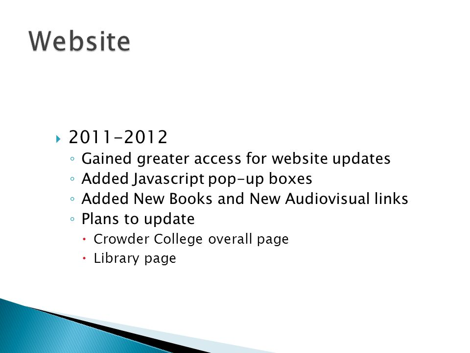  2011-2012 ◦ Gained greater access for website updates ◦ Added Javascript pop-up boxes ◦ Added New Books and New Audiovisual links ◦ Plans to update  Crowder College overall page  Library page
