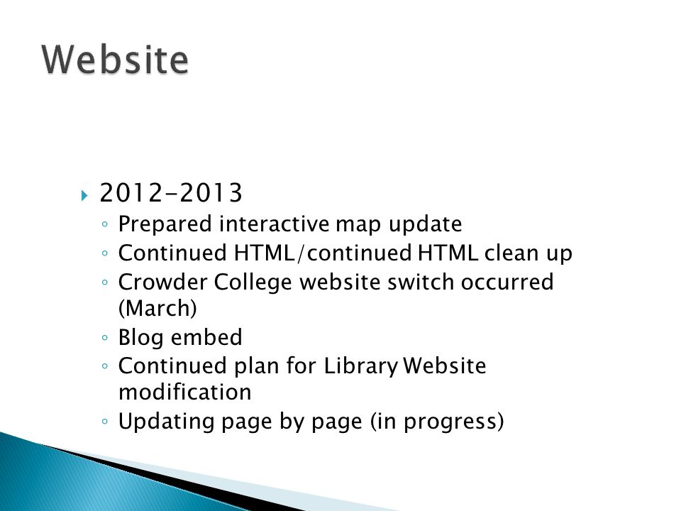  2012-2013 ◦ Prepared interactive map update ◦ Continued HTML/continued HTML clean up ◦ Crowder College website switch occurred (March) ◦ Blog embed ◦ Continued plan for Library Website modification ◦ Updating page by page (in progress)