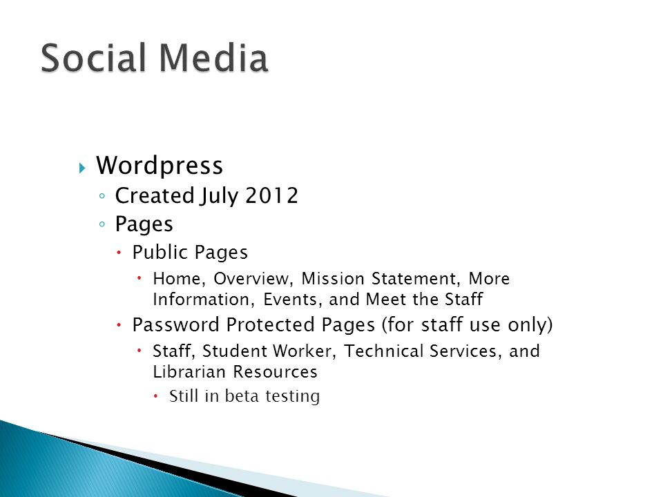  Wordpress ◦ Created July 2012 ◦ Pages  Public Pages  Home, Overview, Mission Statement, More Information, Events, and Meet the Staff  Password Protected Pages (for staff use only)  Staff, Student Worker, Technical Services, and Librarian Resources  Still in beta testing