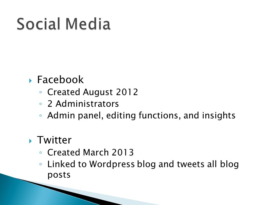  Facebook ◦ Created August 2012 ◦ 2 Administrators ◦ Admin panel, editing functions, and insights  Twitter ◦ Created March 2013 ◦ Linked to Wordpress blog and tweets all blog posts