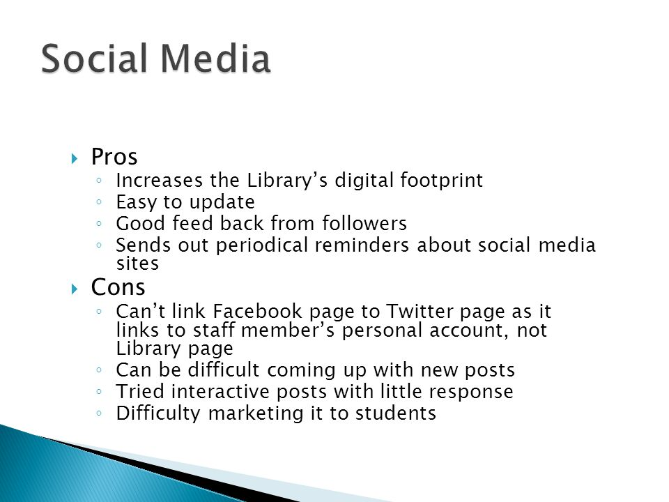  Pros ◦ Increases the Library's digital footprint ◦ Easy to update ◦ Good feed back from followers ◦ Sends out periodical reminders about social media sites  Cons ◦ Can't link Facebook page to Twitter page as it links to staff member's personal account, not Library page ◦ Can be difficult coming up with new posts ◦ Tried interactive posts with little response ◦ Difficulty marketing it to students