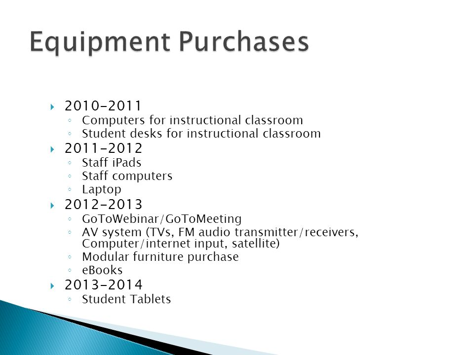  2010-2011 ◦ Computers for instructional classroom ◦ Student desks for instructional classroom  2011-2012 ◦ Staff iPads ◦ Staff computers ◦ Laptop  2012-2013 ◦ GoToWebinar/GoToMeeting ◦ AV system (TVs, FM audio transmitter/receivers, Computer/internet input, satellite) ◦ Modular furniture purchase ◦ eBooks  2013-2014 ◦ Student Tablets