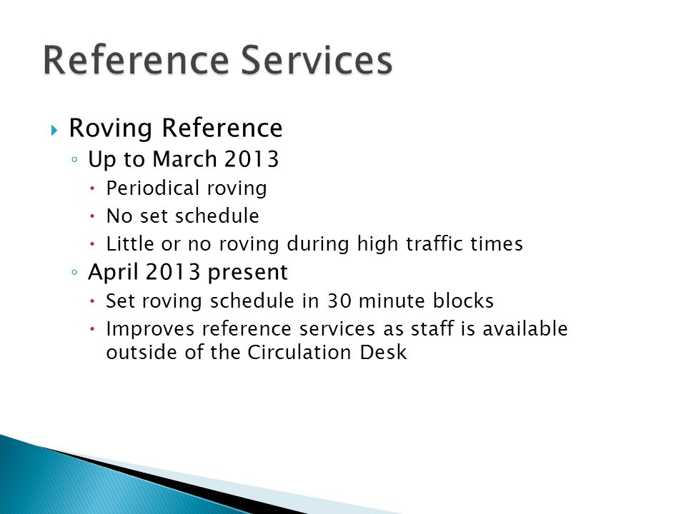  Roving Reference ◦ Up to March 2013  Periodical roving  No set schedule  Little or no roving during high traffic times ◦ April 2013 present  Set roving schedule in 30 minute blocks  Improves reference services as staff is available outside of the Circulation Desk