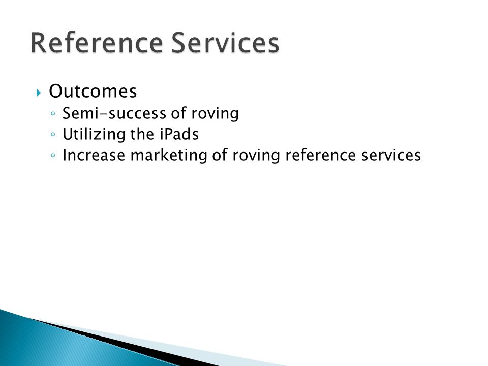  Outcomes ◦ Semi-success of roving ◦ Utilizing the iPads ◦ Increase marketing of roving reference services