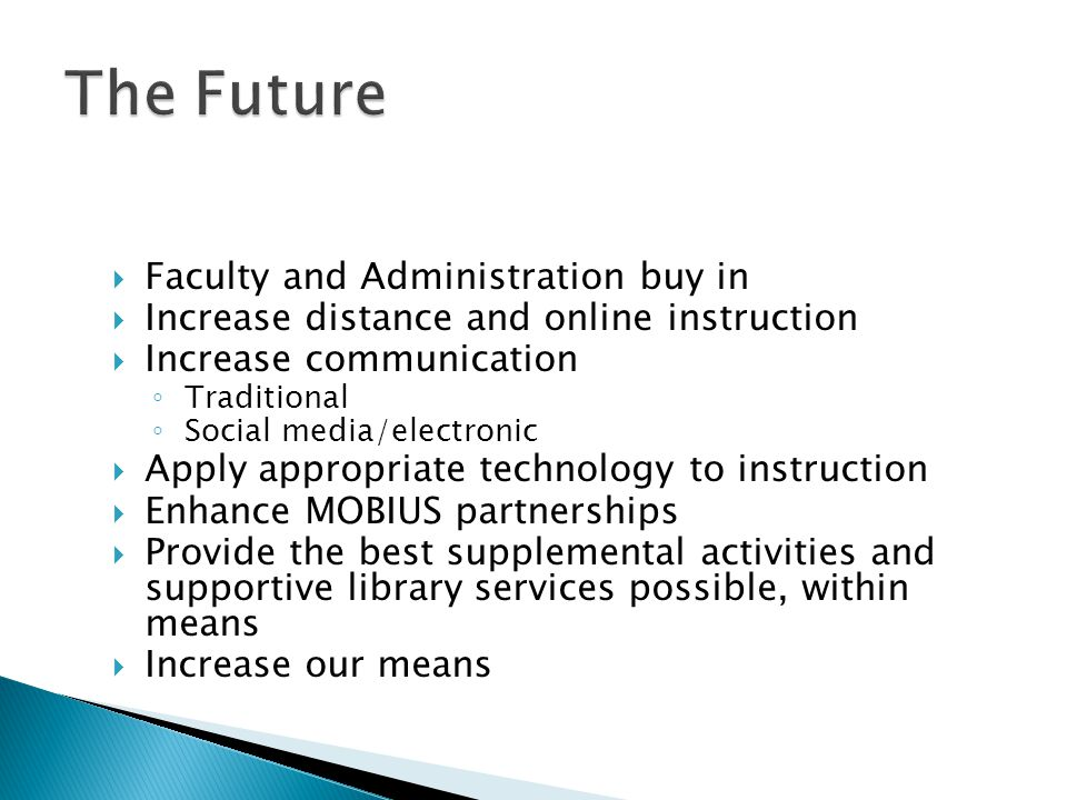  Faculty and Administration buy in  Increase distance and online instruction  Increase communication ◦ Traditional ◦ Social media/electronic  Apply appropriate technology to instruction  Enhance MOBIUS partnerships  Provide the best supplemental activities and supportive library services possible, within means  Increase our means