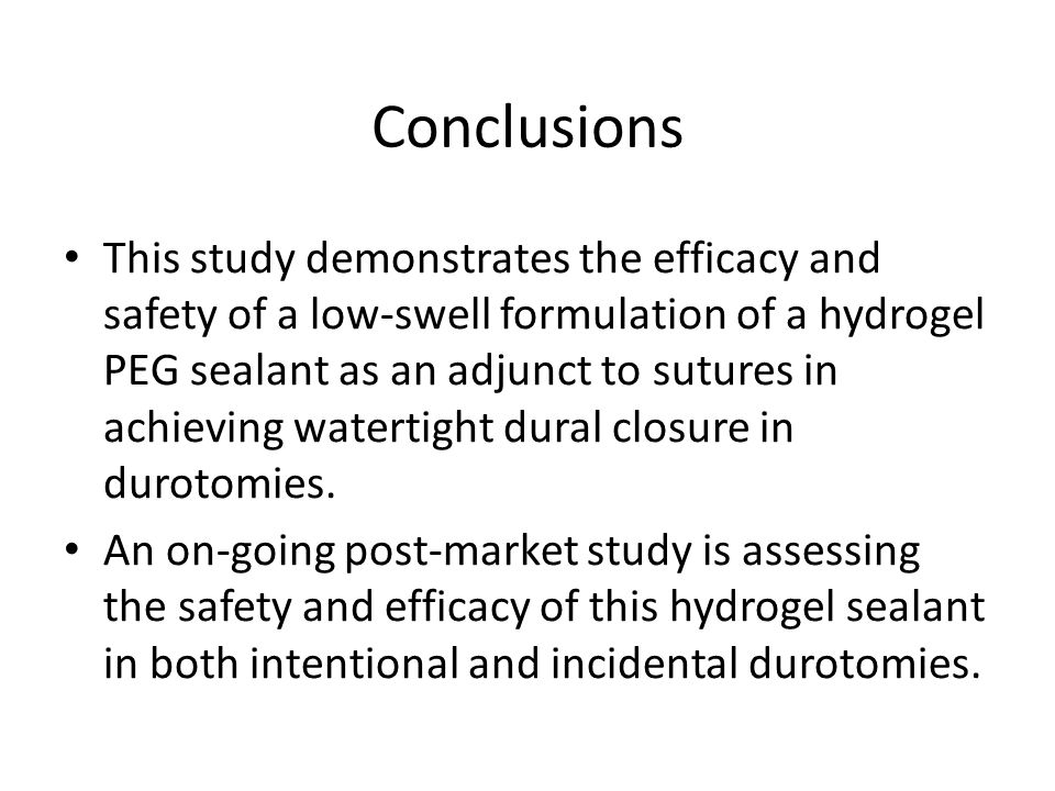Conclusions This study demonstrates the efficacy and safety of a low-swell formulation of a hydrogel PEG sealant as an adjunct to sutures in achieving watertight dural closure in durotomies.