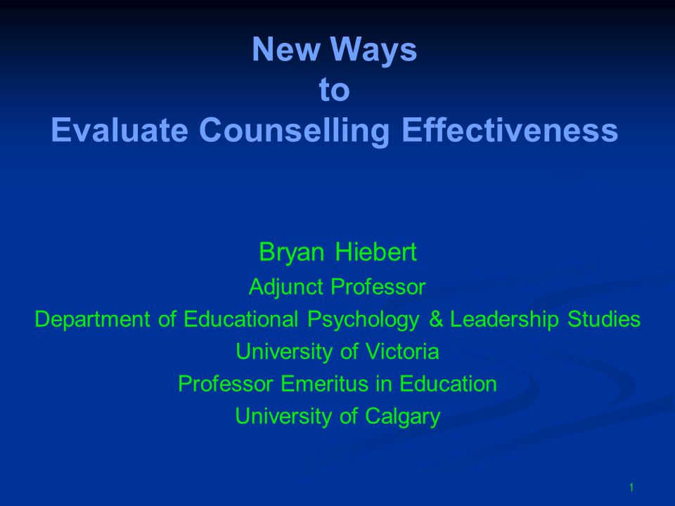 New Ways to Evaluate Counselling Effectiveness Bryan Hiebert Adjunct Professor Department of Educational Psychology & Leadership Studies University of Victoria Professor Emeritus in Education University of Calgary 1