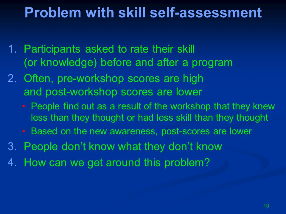 Problem with skill self-assessment 1.Participants asked to rate their skill (or knowledge) before and after a program 2.Often, pre-workshop scores are high and post-workshop scores are lower People find out as a result of the workshop that they knew less than they thought or had less skill than they thought Based on the new awareness, post-scores are lower 3.People don't know what they don't know 4.How can we get around this problem.