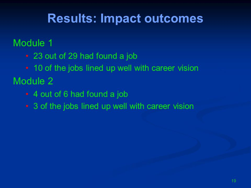 Results: Impact outcomes Module 1 23 out of 29 had found a job 10 of the jobs lined up well with career vision Module 2 4 out of 6 had found a job 3 of the jobs lined up well with career vision 19