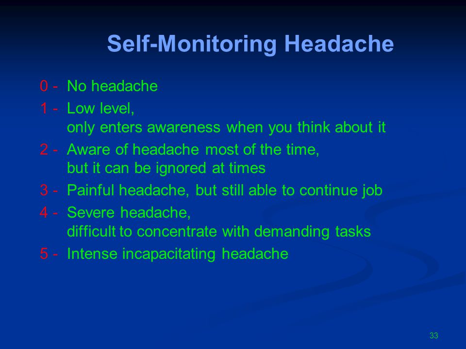 Self-Monitoring Headache 0 -No headache 1 -Low level, only enters awareness when you think about it 2 -Aware of headache most of the time, but it can be ignored at times 3 -Painful headache, but still able to continue job 4 -Severe headache, difficult to concentrate with demanding tasks 5 -Intense incapacitating headache 33