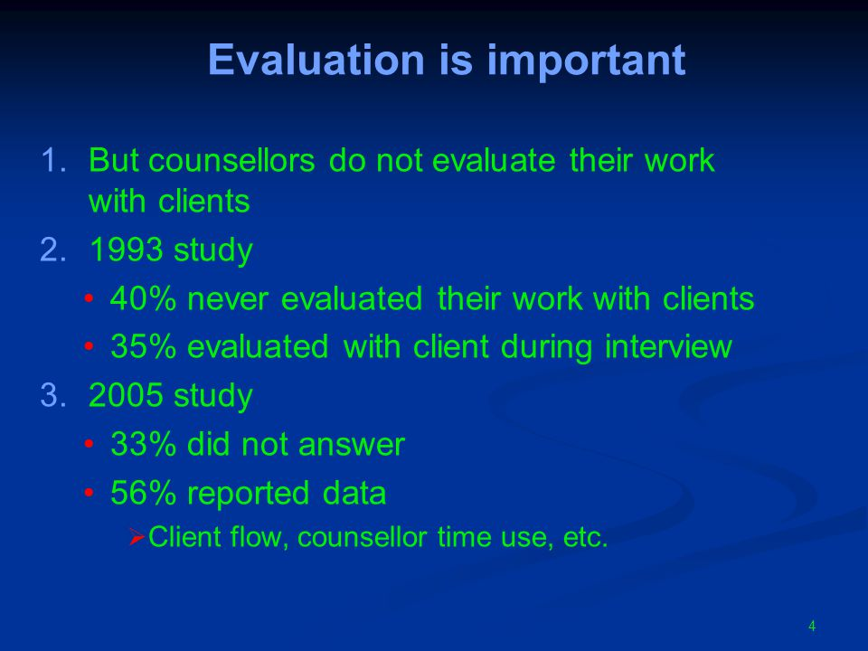 4 Evaluation is important 1.But counsellors do not evaluate their work with clients 2.1993 study 40% never evaluated their work with clients 35% evaluated with client during interview 3.2005 study 33% did not answer 56% reported data  Client flow, counsellor time use, etc.