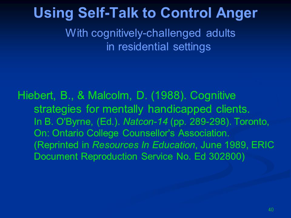 Using Self-Talk to Control Anger With cognitively-challenged adults in residential settings Hiebert, B., & Malcolm, D.