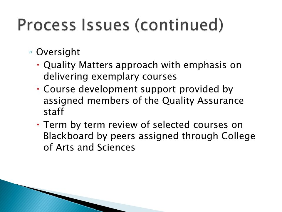 ◦ Oversight  Quality Matters approach with emphasis on delivering exemplary courses  Course development support provided by assigned members of the Quality Assurance staff  Term by term review of selected courses on Blackboard by peers assigned through College of Arts and Sciences