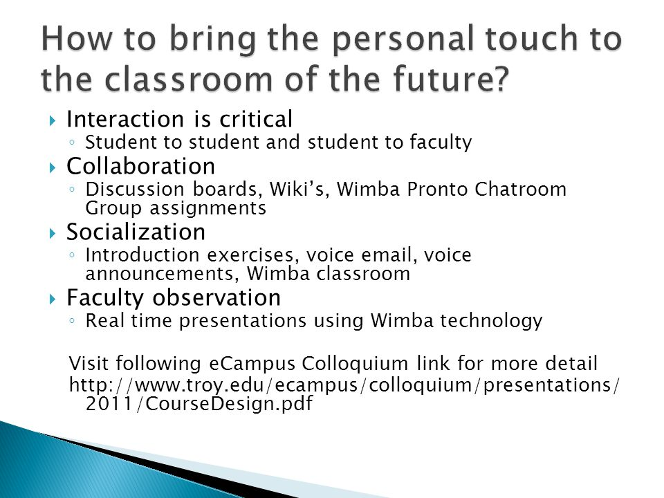  Interaction is critical ◦ Student to student and student to faculty  Collaboration ◦ Discussion boards, Wiki's, Wimba Pronto Chatroom Group assignments  Socialization ◦ Introduction exercises, voice email, voice announcements, Wimba classroom  Faculty observation ◦ Real time presentations using Wimba technology Visit following eCampus Colloquium link for more detail http://www.troy.edu/ecampus/colloquium/presentations/ 2011/CourseDesign.pdf