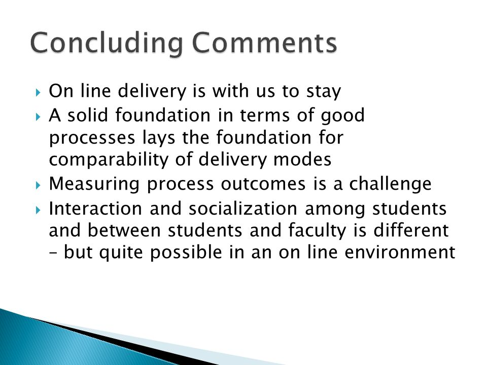  On line delivery is with us to stay  A solid foundation in terms of good processes lays the foundation for comparability of delivery modes  Measuring process outcomes is a challenge  Interaction and socialization among students and between students and faculty is different – but quite possible in an on line environment