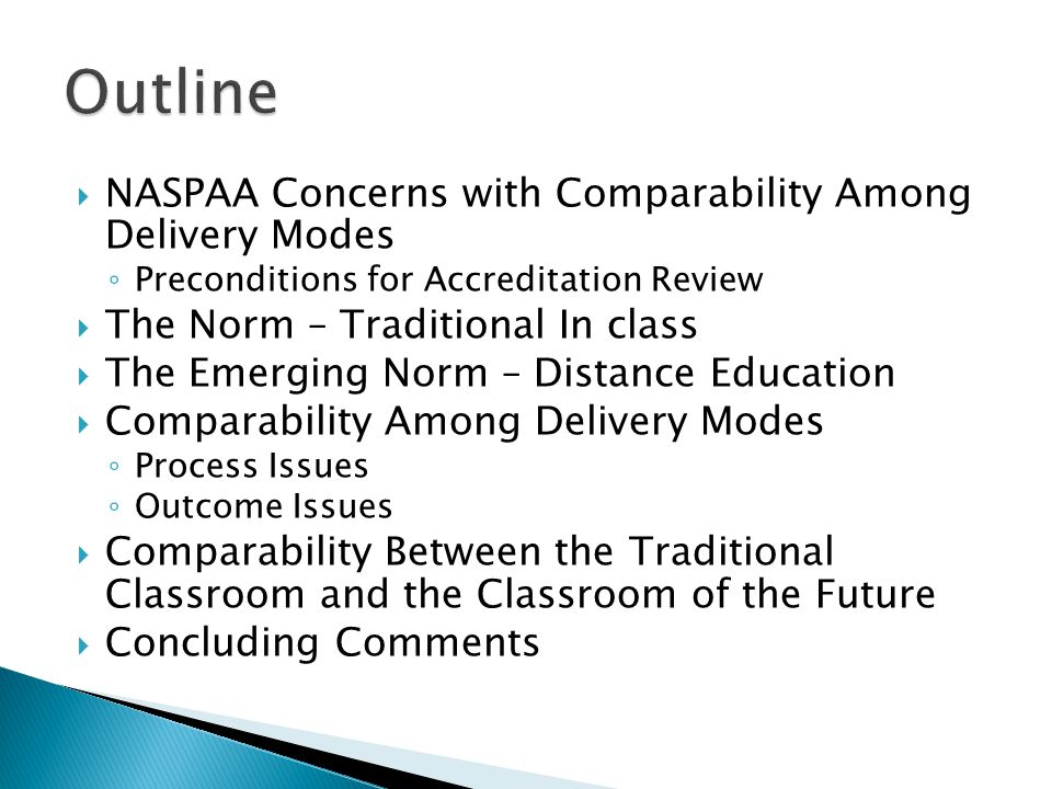  NASPAA Concerns with Comparability Among Delivery Modes ◦ Preconditions for Accreditation Review  The Norm – Traditional In class  The Emerging Norm – Distance Education  Comparability Among Delivery Modes ◦ Process Issues ◦ Outcome Issues  Comparability Between the Traditional Classroom and the Classroom of the Future  Concluding Comments