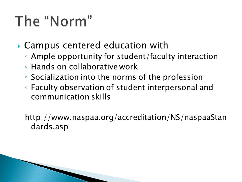  Campus centered education with ◦ Ample opportunity for student/faculty interaction ◦ Hands on collaborative work ◦ Socialization into the norms of the profession ◦ Faculty observation of student interpersonal and communication skills http://www.naspaa.org/accreditation/NS/naspaaStan dards.asp