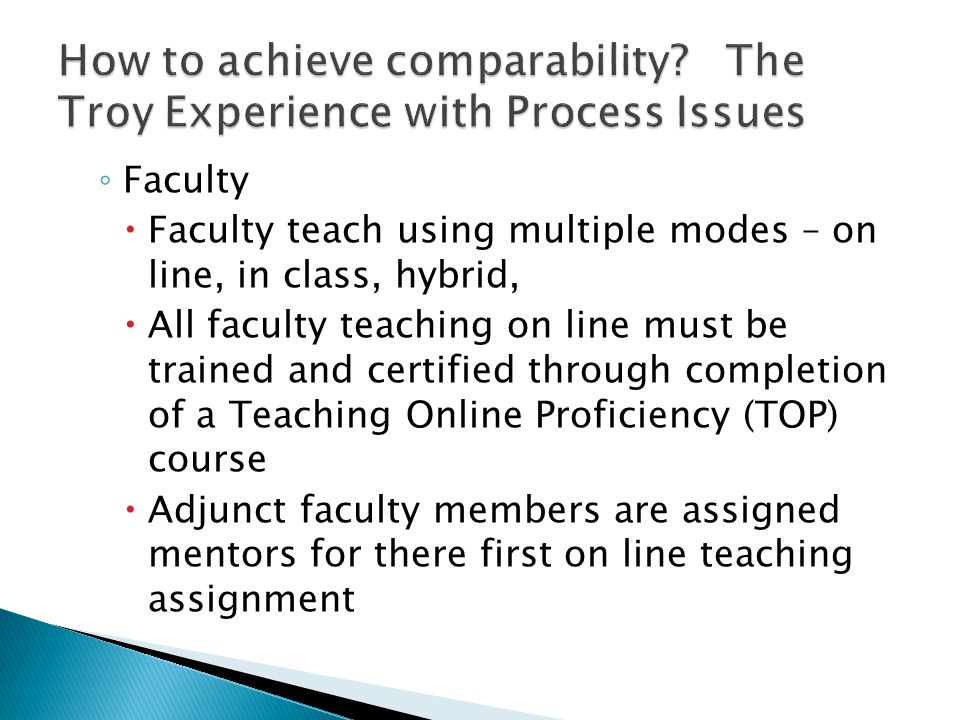◦ Faculty  Faculty teach using multiple modes – on line, in class, hybrid,  All faculty teaching on line must be trained and certified through completion of a Teaching Online Proficiency (TOP) course  Adjunct faculty members are assigned mentors for there first on line teaching assignment