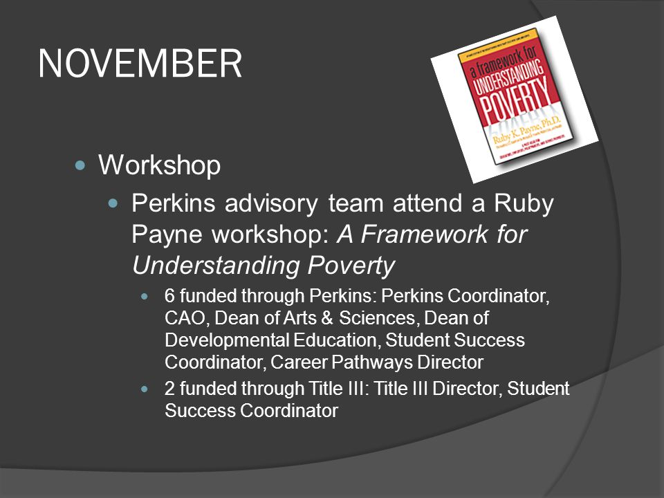 NOVEMBER Workshop Perkins advisory team attend a Ruby Payne workshop: A Framework for Understanding Poverty 6 funded through Perkins: Perkins Coordinator, CAO, Dean of Arts & Sciences, Dean of Developmental Education, Student Success Coordinator, Career Pathways Director 2 funded through Title III: Title III Director, Student Success Coordinator
